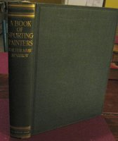 "A BOOK OF SPORTING PAINTERS. A Companion Volume of New Research to ""British Sporting Artists"" and ""Angling in British Art"". With One Hundred and Thirty-Six Illustrations. by SPARROW, Walter Shaw"
