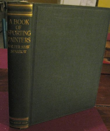 """A BOOK OF SPORTING PAINTERS. A Companion Volume of New Research to """"British Sporting Artists"""" and """"Angling in British Art"""". With One Hundred and Thirty-Six Illustrations. by SPARROW, Walter Shaw"""