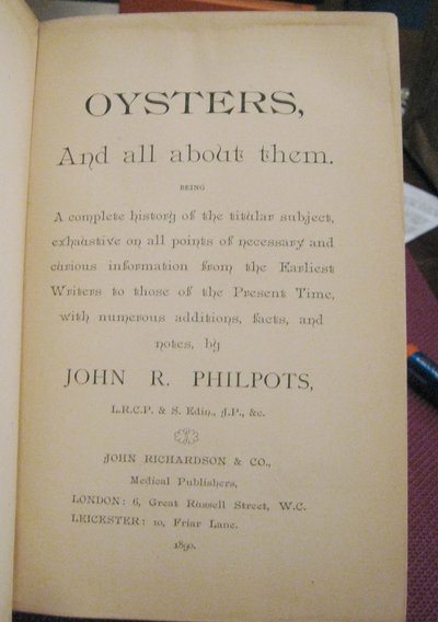 OYSTERS AND ALL ABOUT THEM:  being a complete history of the titular subject, exhaustive on all points of necessary and curious information from the earliest writers to those of the present time, with numerous additions, facts, and notes by PHILPOTS, John R.