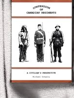 COMPENDIUM OF CANADIAN REGIMENTS. A Civilian's Perspective by Gregory, Michael