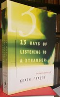 13 WAYS OF LISTENING TO A STRANGER : the best stories of Keath Fraser by FRASER, Keath