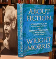 ABOUT FICTION: Reverent reflections on the nature of fiction with irreverent observations on writers, readers & other abuses by MORRIS, Wright