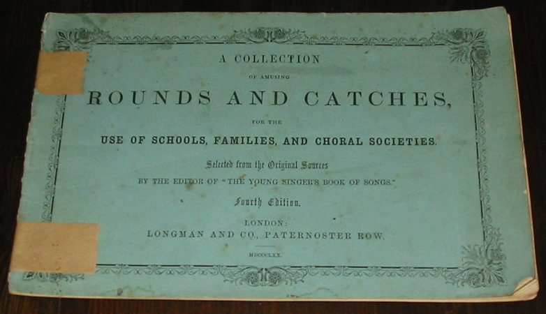 "A Collection of Amusing Rounds and Catches, for the Use of Schools, Families and Choral Societies by the editor of ""Young Singer's Book of Songs"""