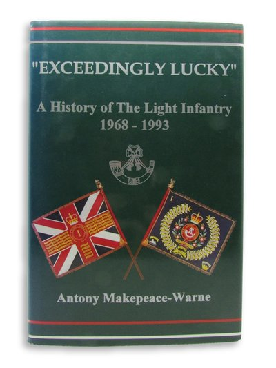 """""""Exceedingly Lucky"""" A History of The Light Infantry, 1968-1993 by MAKEPEACE-WARNE, Antony"""