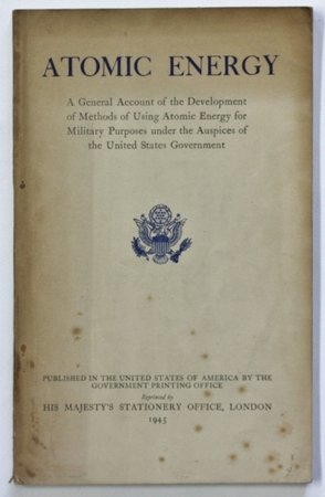 A General Account of the Development of Methods of Using Atomic Energy for Military Purposes under the Auspices of the United States Government 1940-1945. Written at the request of Major General L. R. Groves United States Army. Publication authorized August 1940. by SMYTH, H. D.