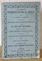 A NEW HIEROGLYPHICAL BIBLE. Being a careful selection of the most important and interesting passages in the Old and New Testament: regularly arranged from Genesis to Revelations and the Life of our Blessed Saviour. And the Holy Evangelists. Illustrated with nearly four hundred engravings.