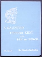 A SAUNTER THROUGH KENT WITH PEN and PENCIL. Volume XXXIV. Illustrated by X. Willis. by IGGLESDEN, Charles.