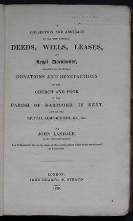 A Collection and abstract of all the material Deeds, Wills, Leases, and legal Documents, relating to the several Donations and Benefactions to the Church and Poor Parish of Dartford, in Kent, and of the 'Spittal Alms-Houses, &c., &c. By John Landale, (late Churchwarden). And Published by him, at the desire of the several persons whose names are annexed as Subscribers. by LANDALE, John.
