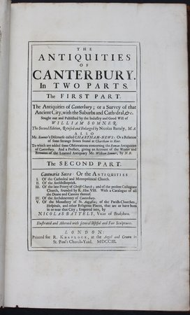 THE ANTIQUITIES OF CANTERBURY. In Two Parts. The First part. The Antiquities of Canterbury; or a Survey of that Ancient City, with the Suburbs and Cathedral, &c. Sought out and Published by the Industry and Good Will of William Somner. The Second edition, Revised and Enlarged by Nicolas Battely, M.A.  Also Mr. Somner's Discourse called Chartham-Mews: or a Relation of some Strange Bones found at Chartham in Kent. To which are added some Observations concerning the Roman Antiquities of Canterbury. And a preface, giving an Account of the Works and remains of the learned Antiquary Mr. William Somner, by N.B. The Second part. Cantuaria Sacra: or the Antiquities I. Of the cathedral and metropolitian Church. II. Of the Archbishoprick. III. Of the late Priory of Christ-Church; and of the present Collegiate Church, founded by K. Hen. VIII. With a Catalogue of all the Deans, and Canons thereof. IV. Of the Archdeaconry of Canterbury. V. Of the Monastery of St. Augustin; of the parish-Churches, Hospitals, and other religious Places, that are or have been in or near that City; Enquired into, by Nicolas Battely, Vicar of Beaksborn. Illustrated and Adorned with several Useful and Fair Sculptures. by SOMNER, Wlliam. Battley, Nicolas.