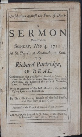 Consolations against the Fears of Death. A SERMON Preach'd on Sunday, Nov. 4. 1711. At St. Peter at Sandwich, in Kent. To Richard Partridge of Deal. Condemn'd at the Guildhall at SANDWICH, October 11, 1711. For the murder committed on his son Thomas Partridge, and Executed the 19th of November, 1711, at Sandwich. With an Account of the said Murder, and his last Dying Speech and Confession. By Ger, De Gols, Rector of the said parish, and Ordinary of that Court. Publish'd at the Request of several of the Auditors. Price 4d. by DE GOLS, Ger[ard].