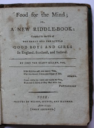 FOOD FOR THE MIND; or, A new riddle-book: Compiled for the use of the great and the little good boys and girls in England, Scotland, and Ireland. By John the Giant. Killer, Esq.   [Price Sixpence.]