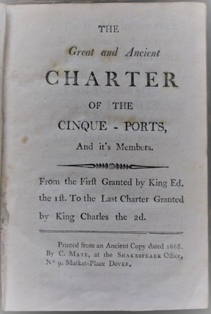 The Great and Ancient CHARTER of the Cinque-Ports, and it's [sic] Members. From the First Granted by King Ed. the Ist. To the Last Charter Granted by King Charles the 2d. Printed from an Ancient copy dated 1668.