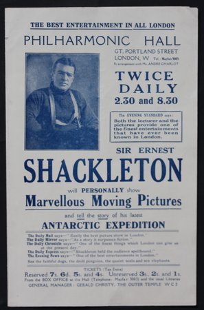 THE BEST ENTERTAINMENT IN ALL LONDON. PHILHARMONIC HALL, GT Portland Street, London, Twice daily 2:30 & 8.30. SIR ERNEST SHACKLETON will Personally show Marvellous Moving Pictures and tell the story of his latest Antarctic Expedition. by Shackleton, Sir Ernest. [Endurance Expedition].