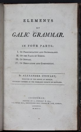 ELEMENTS OF GALIC GRAMMAR. In Four Parts: I. Of Pronunciation and Orthography. II. Of the Parts of Speech. III. Of Syntax. IV. Of Derivation and Composition. by STEWART, Alexander.