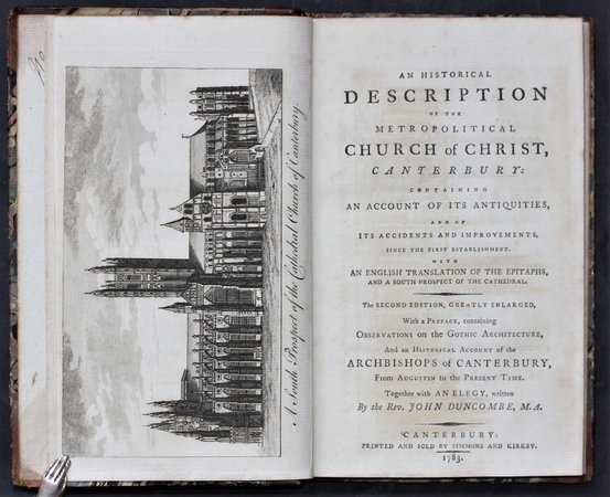 AN HISTORICAL DESCRIPTION OF THE METROPOLITAN CHURCH OF CHRIST, Canterbury: containing an account of its antiquities, and of its accidents and improvements, since the first establishment. With an English translation of the epitaphs, and a south prospect of the Cathedral. The second edition, greatly enlarged, with a Preface, containing observations on the Gothic Architecture. And an Historical Account of the Archbishops of Canterbury, from Augustin to the Present Time. Together with An Elegy, written by the Rev. John Duncombe, M.A. by [BURNBY, John].