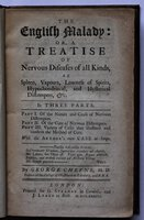 THE ENGLISH MALADY: or, A Treatise of Nervous Diseases of all Kinds, as Spleen, Vapours, Lowness of Spirits, Hypochonadriacal, and Hysterical Distempers, & c. In Three Parts. Part I. Of the Nature and Cause of Nervous Distempers. Part II. Of the Cure of Nervous Distempers. Part III. Variety of Cases that illustrate and confirm the Method of Cure. With the Author's own Case at large. by CHEYNE, George.