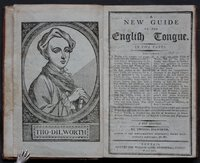 A NEW GUIDE TO THE ENGLISH TONGUE. In five Parts. Containing I. Words, both common and proper, from one to six syllables. – The several sorts of Monosyllables in the common Words being distinguished by Tables into Words of two, three, and four Letters, &c. with six short Lessons at the End of each Table, not exceeding the order of Syllables in the foregoing Tables. –The several sorts of Pollysyllables also being ranged in proper Tables, have their Syllables divided, and Directions placed at the Head of each Table for the Accent, to prevent false Pronunciation; together with the like Number of Lessons on the foregoing Tables, placed at the End of each Table, as far as the Words of four Syllables, for the easier and more speedy Way of teaching Children to read. II. A Large and useful Table of Words, that are the same in Sound, but different in signification; very necessary to prevent the writing one Word for another of the same sound. III. A short, but comprehensive Grammar of the English Tongue delivered in the most familiar and instructive Method of Question and Answer; necessary for all such Persons as have the Advantage only of an English Education. IV. An useful Collection of Sentences in Prose and Verse, Divine, Moral, and Historical; together with s select Number of Fables, adorn'd with proper Sculptures for the better improvement of the Young Beginners. – And, V. Forms of Prayers for Children, on several Occasions. The Whole being recommended by several Clergymen and eminent Schoolmasters, as the most useful Performance for the Instruction of Youth, is designed for the Use of Schools in Great-Britain, Ireland, and the several English Collonies and Plantations abroad. A New Edition. By Thomas Dilworth…. by DILWORTH, Thomas.