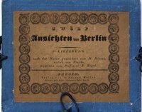 ZWÖLF ANSICHTEN VON BERLIN. 1ste Lieferung nach der natur gezeichnetvon H. Hintze, radirt von Fincke, aqatinta von Professor F. Tögel.