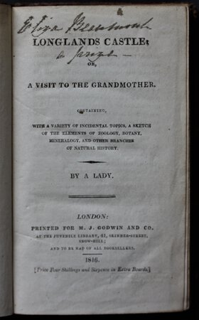 LONGLANDS CASTLE; or, a visit to Grandmother. Containing, with a variety of incidental topics, a sketch of the elements of zoology, botany, mineralogy, and other related branches of natural history. By a Lady.