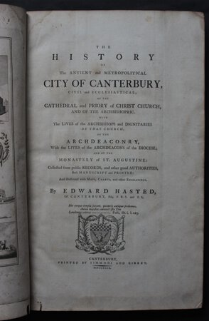 THE HISTORY OF THE ANTIENT AND METROPOLITICAL CITY OF CANTERBURY, civil and ecclesiastical; of the Cathedral and Priory of Christ Church, and of the Archbishopric. With the Lives of the Archbishops and Dignataries of that Church; of the Archdeaconry, with the Lives of the Archdeacons of the Diocese; and of the Monastery of At. Augustine: collected from public Records, and other good Authorities, bot Manuscript and Printed. And illustrated with Maps, Charts, and other Engravings. By Edward Hasted, of Canterbury…. by HASTEAD, Edward.