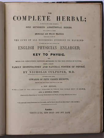 THE COMPLETE HERBAL; to which is now added upwards of one hundred additional herbs, with a display of their Medicinal and Occult Qualities physically applied to the cure of all disorders incident to mankind. To which are now first annexed, the English Physician Enlarged, and Key to Physic. Rules for compounding medicine according to the true system of nature. Forming a complete Family Dispensary and Natural System of Physic. By Nicholas Culpeper, M. D. To which is also added, upwards of fifty choice receipts, selected from the author's last legacy to his wife. A new edition, with a list of the principal diseases to which the human body is liable, and a general index. Illustrated by engravings of numerous British Herbs and Plants, correctly coloured from nature. by CULPEPER, Nicholas.