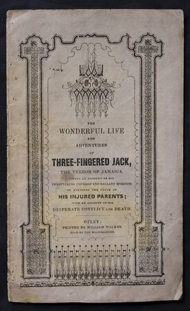 THE WONDERFUL LIFE AND ADVENTURES OF THREE-FINGERED JACK, the terror of Jamaica. Giving an account of his persevering courage and gallant heroism in avenging the cause of his injured parents; with an account of his desperate conflict and death.