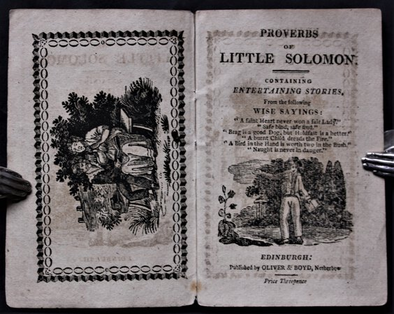 """PROVERBS OF LITTLE SOLOMON. Containing Entertaining Stories, from the following Wise Sayings: """"A faint heart never won a fair Lady."""" """"Safe bind, safe find."""" """"Brag is a good Dog, but Holdfast is a better."""" """"A burnt Child dreads the fire."""" """"A Bird in the Hand is worth two in the Bush."""" """"Naught is never in danger."""""""