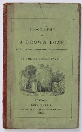 "THE BIOGRAPHY OF A BROWN LOAF, with five engravings of wood, and a frontispiece. By the Rev. Isaac Taylor, author of ""Scenes in Europe,"" &c. &c. &c. by TAYLOR, Rev. Isaac."
