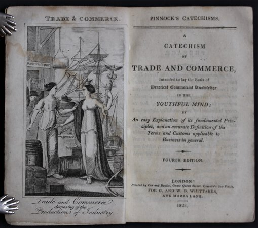 Pinnock's Catechisms. A CATECHISM OF TRADE AND COMMERCE, Intended to lay the Basis of Practical Commercial Knowledge in the Youthful Mind; By An easy Explanation of its Fundamental Principles, and an accurate Definition of the Terms and Customs applicable to Business in general. Fourth Edition.