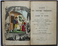 A GIFT TO YOUNG FRIENDS: Or, The Guide to Good. Containing, The Good Man of the Mill; From Whom all Good Things Come; The Lost Purse; The Great Dunce; Self Will; The Careless Boy; Good Boys; And, The way to Save. A New edition, embellished with seven neat coloured engravings. by CORNER, Miss Julia.