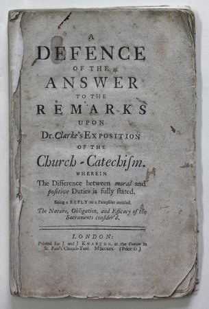 A DEFENCE OF THE ANSWER TO THE REMARKS UPON DR. CLARKE'S EXPOSITION OF THE CHURCH-CATECHISM. Wherein The Difference between moral and positive Duties is fully stated. Being a reply to a Pamphlet entitled, The nature, Obligation, and Efficacy of th4e Sacrament consider'd. by [SYKES, Arthur Ashley.]