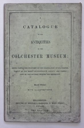 A CATALOGUE OF THE ANTIQUITIES IN THE COLCHESTER MUSEUM: Being partly the property of the Corporation of Colchester, partly of the Essex Archaeological Society, and partly lent by the several owners for exhibition. Second edition. With Illustrations. by Anon.