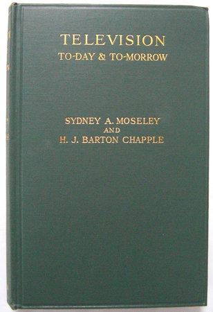 TELEVISION TO-DAY & TO-MORROW by MOSELEY, Sydney A and H. J. BARTON CHAPPLE.