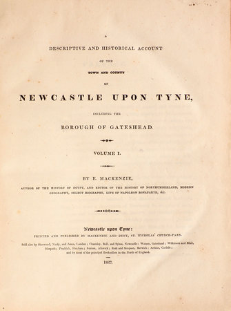 A descriptive and historical Account of the Town and County of Newcastle upon Tyne, including the Borough of Gateshead. by MACKENZIE, Eneas.