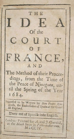 The idea of the court of France, and the method of their proceedings, from the time of the Peace of Nijmeguen, until the spring of the year 1684. Supposed to be written by Don Pedro Ronquillo, the Embassador of Spain at the Court of England. Done out of Spanish into English. by RONQUILLO, Pedro.