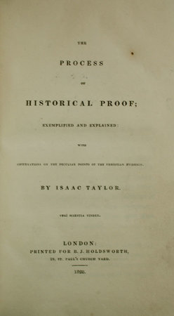 The Process of Historical Proof; exemplified and explained: with observations on the peculiar points of the Christian Evidence. by TAYLOR, Isaac.