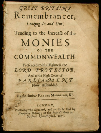 Great Britains remembrancer, looking in and out. Tending to the increase of the monies of the Commonwealth. Presented to his Highness the Lord Protector, and to the High Court of Parliament now assembled... by MADDISON, Ralphe.