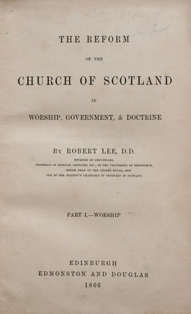 The reform of the Church of Scotland in Worship, Government, & Doctrine. Part I.-Worship. pp. x, [2], 182, [2] (advert). by (CHURCH OF SCOTLAND). LEE, Robert.