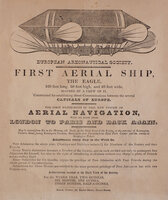 First Aerial Ship, the Eagle, 160 feet long, 50 feet high, and 40 feet wide, manned by a crew of 17, Constructed for establishing direct Communications between the several Capitals of Europe. The first experiment of this new system of Aerial Navigation, will be made from London to Paris and back again. by (AVIATION). European Areonautical [sic] Society.