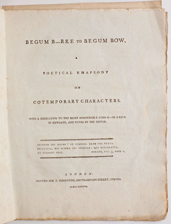 Begum B—Rke to Begum Bow, a poetical Rhapsody on cotemporary [sic] Characters. With a Dedication to the Right Honourable Lord G---ge G-rd-n, in Newgate, and Notes by the Editor. by BEGUM.