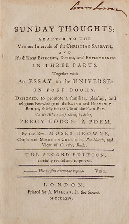 Sunday thoughts: adapted to the various Intervals of the Christian Sabbath, and it's different Exercises, Duties, and Employments: in three Parts. Together with An Essay on the Universe: in four Books. Designed, to promote a familiar, pleasing, and religious Knowledge of the Earth and Heavenly Bodies, chiefly for the use of the Fair-Sex. To which is (now) added, by desire, Percy Lodge. A Poem. By the Rev. Moses Browne, Chaplain of Morden College, Blackheath, and Vicar of Olney, Bucks. The second Edition, carefully revised and improved. by BROWNE, Moses.