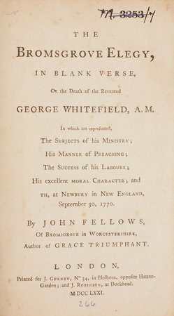 The Bromsgrove Elegy, in blank Verse, on the Death of the Reverend George Whitefield, A.M. In which are represented, The Subjects of his Ministry; His Manner of Preaching; The Success of his Labours; His excellent Moral Character; and [deat]th, at Newbury in New England, September 30, 1770. By John Fellows, Of Bromsgrove in Worcestershire, Author of Grace Triumphant. by FELLOWS, John.