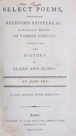 Select Poems, containing religious Epistles, &c. occasionally written on various Subjects. To which is added the History of Elijah and Elisha... a new Edition, with Additions. by FRY, John.
