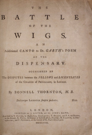 The Battle of the Wigs. An Additional Canto to Dr. Garth's poem of the Dispensary. Occasioned by the Disputes between the Fellows and Licentiates of the College of Physicians in London... by THORNTON, Bonnell.