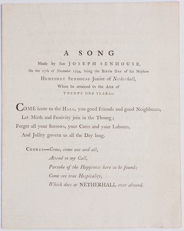 [Drop-head title:] A Song made by Sir Joseph Senhouse, on the 27th of November 1794, being the Birth Day of his Nephew Humphrey Senhouse Junior of Netherhall, when he attained to the Age of Twenty One Years … by SENHOUSE, Sir Joseph.