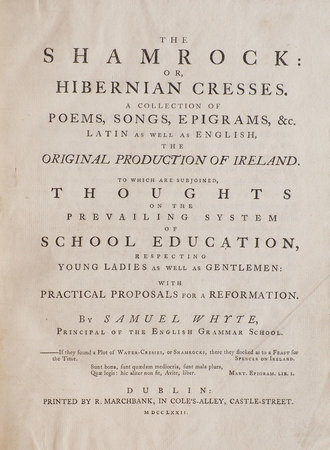 The Shamrock: or, Hibernian Cresses. A Collection of Poems, Songs, Epigrams, &c. Latin as well as English, the original Production of Ireland. To which are subjoined, Thoughts on the prevailing System of School Education, respecting Young Ladies as well as Gentlemen: with Practical Proposals for a Reformation. By Samuel Whyte, Principal of the English Grammar School. by WHYTE, Samuel.