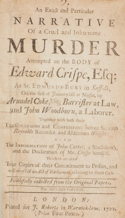 An exact and particular Narrative of a cruel and inhumane Murder attempted on the Body of Edward Crispe, Esq; at St. Edmunds-Bury in Suffolk, On the first of January last at Night, by Arundel Coke, Esq; Barrister at Law, and John Woodburn, a Laborer. Together with both their Examinations and Confessions before Serjeant Reynolds Recorder, and Alderman Wright: also The Information of John Carter, a Blacksmith, and the Declaration of Mr. Crispe himself. To which are added True Copies of their Commitment to Prison, and an Extract of an Act of Parliament, relating to their Case. Faithfully collected from the Original Papers. The second edition. by (CRISPE, Edward).