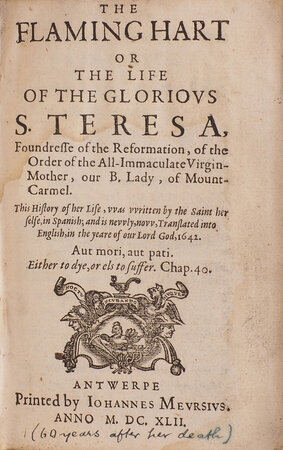 The flaming Hart or the Life of the glorious S. Teresa, Foundresse of the Reformation, of the Order of the All-Immaculate Virgin-Mother, our B. Lady, of Mount-Carmel. This History of her Life, was written by the Saint her Selfe, in Spanish; and is newly, now, translated into English, in the Yeare of our Lord God, 1642. by TERESA, Saint.