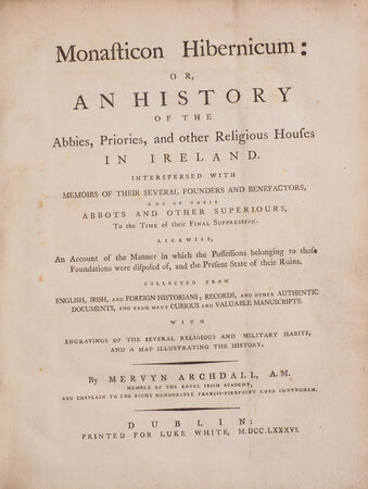 Monasticon Hibernicum: or, An History of the Abbies, Priories, and other religious Houses in Ireland. : Interspersed with Memoirs of their several Founders and Benefactors, and of their Abbots and other Superiours, to the Time of their final Suppression. Likewise, an Account of the Manner in which the Possessions belonging to those Foundations were disposed of, and the present State of their Ruins. Collected from English, Irish, and foreign Historians, Records, and other authentic Documents, and from many curious and valuable Manuscripts. With Engravings of the several eligious and military Habits, and a Map illustrating the History. by ARCHDALL, Mervyn.