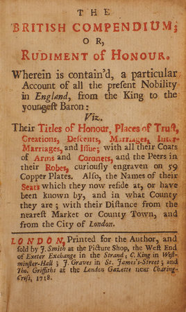 The British Compendium; or Rudiment of Honour. Wherein is contain'd, a particular Account of all the present Nobility in England, from the King to the youngest Baron... by NICHOLS, Francis.